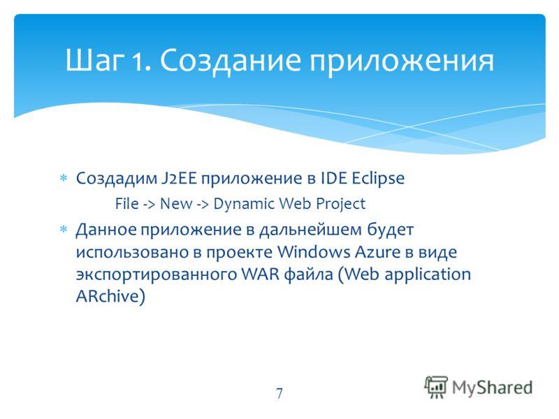 Создадим J2EE приложение в IDE Eclipse File -> New -> Dynamic Web Project Данное приложение в дальнейшем будет использовано в проекте Windows Azure в виде экспортированного WAR файла (Web application ARchive) Шаг 1. Создание приложения 7