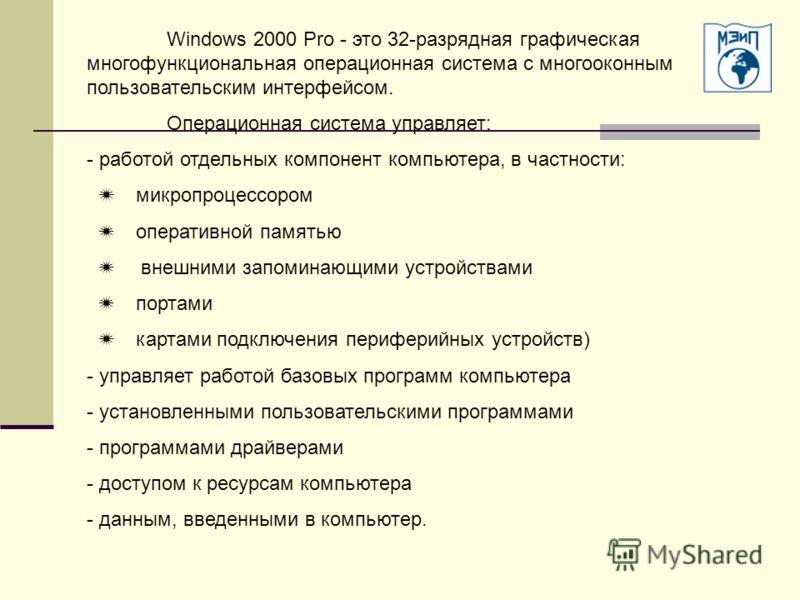 Windows 2000 Pro - это 32-разрядная графическая многофункциональная операционная система с многооконным пользовательским интерфейсом. Операционная система управляет: - работой отдельных компонент компьютера, в частности: микропроцессором оперативной