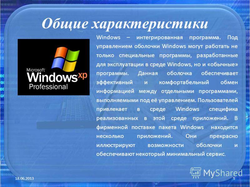 Общие характеристики 18.06.20135 Windows – интегрированная программа. Под управлением оболочки Windows могут работать не только специальные программы, разработанные для эксплуатации в среде Windows, но и «обычные» программы. Данная оболочка обеспечив