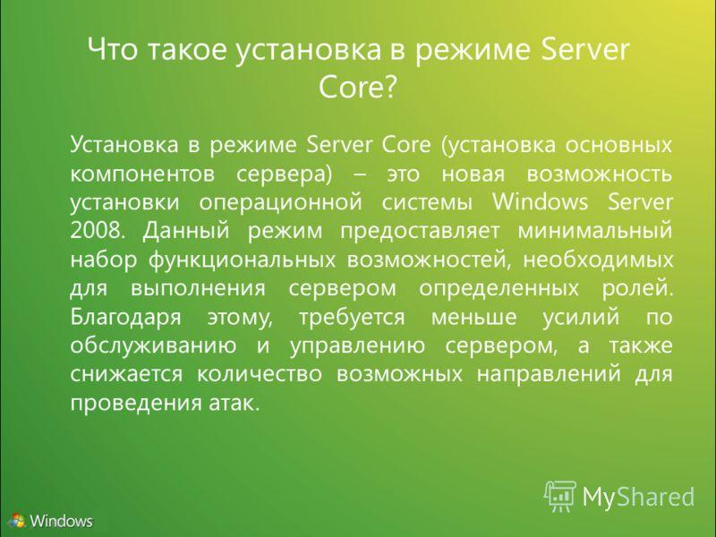 Что такое установка в режиме Server Core? Установка в режиме Server Core (установка основных компонентов сервера) – это новая возможность установки операционной системы Windows Server 2008. Данный режим предоставляет минимальный набор функциональных