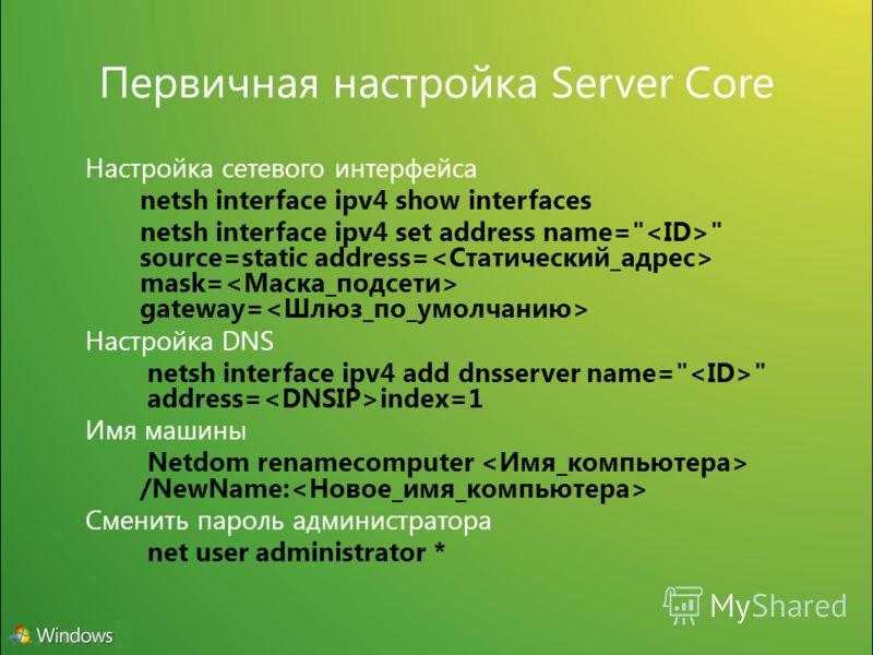 Первичная настройка Server Core Настройка сетевого интерфейса netsh interface ipv4 show interfaces netsh interface ipv4 set address name=