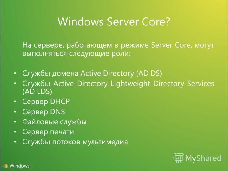 Windows Server Core? На сервере, работающем в режиме Server Core, могут выполняться следующие роли: Службы домена Active Directory (AD DS) Службы Active Directory Lightweight Directory Services (AD LDS) Сервер DHCP Сервер DNS Файловые службы Сервер п
