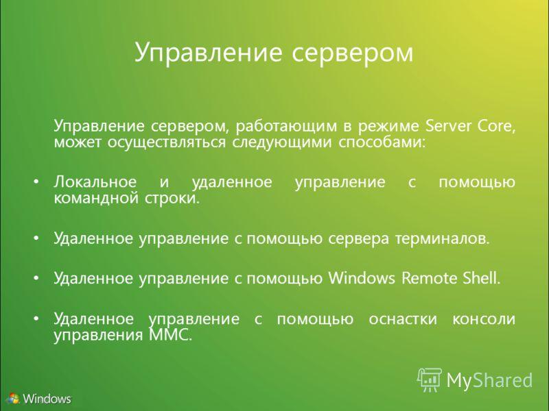 Управление сервером Управление сервером, работающим в режиме Server Core, может осуществляться следующими способами: Локальное и удаленное управление с помощью командной строки. Удаленное управление с помощью сервера терминалов. Удаленное управление
