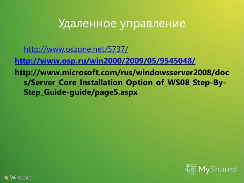 Удаленное управление http://www.oszone.net/5737/ http://www.osp.ru/win2000/2009/05/9545048/ http://www.microsoft.com/rus/windowsserver2008/doc s/Server_Core_Installation_Option_of_WS08_Step-By- Step_Guide-guide/page5.aspx