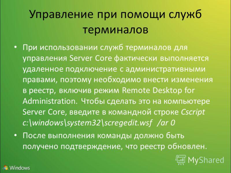 Управление при помощи служб терминалов При использовании служб терминалов для управления Server Core фактически выполняется удаленное подключение с административными правами, поэтому необходимо внести изменения в реестр, включив режим Remote Desktop