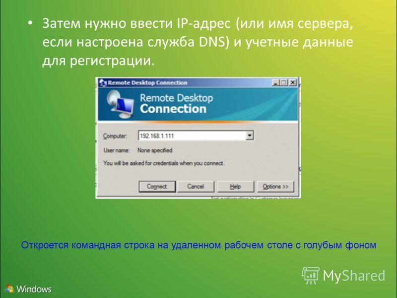 Затем нужно ввести IP-адрес (или имя сервера, если настроена служба DNS) и учетные данные для регистрации. Откроется командная строка на удаленном рабочем столе с голубым фоном
