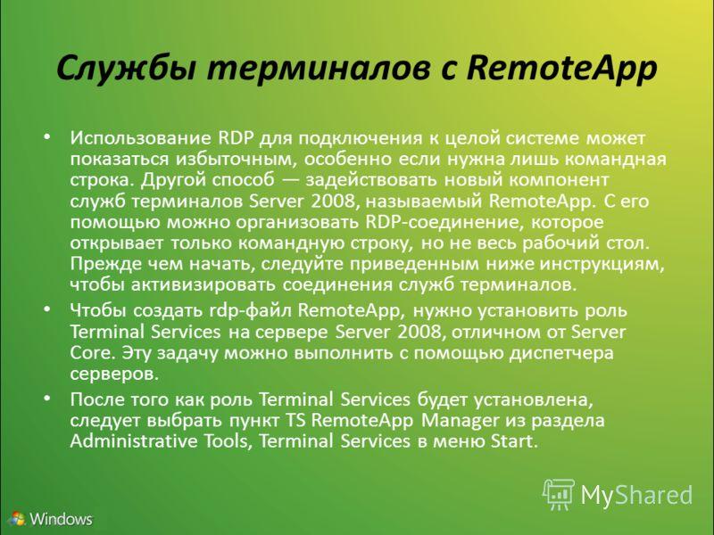 Службы терминалов с RemoteApp Использование RDP для подключения к целой системе может показаться избыточным, особенно если нужна лишь командная строка. Другой способ задействовать новый компонент служб терминалов Server 2008, называемый RemoteApp. С