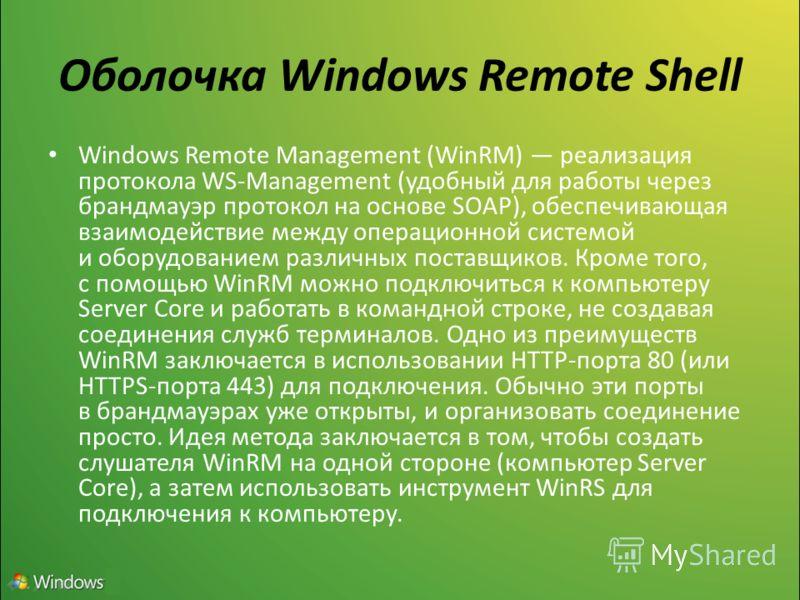 Оболочка Windows Remote Shell Windows Remote Management (WinRM) реализация протокола WS-Management (удобный для работы через брандмауэр протокол на основе SOAP), обеспечивающая взаимодействие между операционной системой и оборудованием различных пост