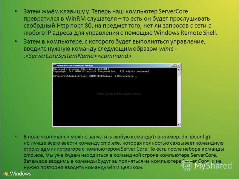 Затем жмём клавишу y. Теперь наш компьютер ServerCore превратился в WinRM слушателя – то есть он будет прослушивать свободный Http порт 80, на предмет того, нет ли запросов с сети с любого IP адреса для управления с помощью Windows Remote Shell. Зате