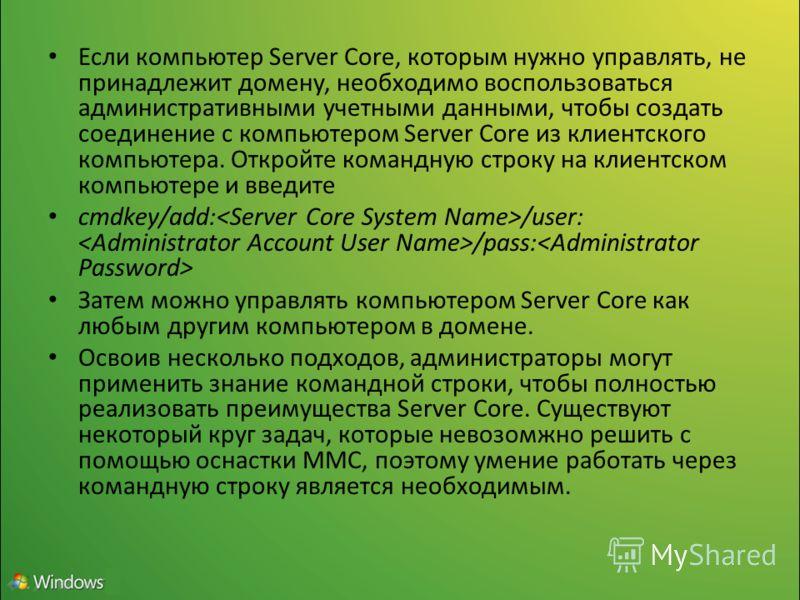 Если компьютер Server Core, которым нужно управлять, не принадлежит домену, необходимо воспользоваться административными учетными данными, чтобы создать соединение с компьютером Server Core из клиентского компьютера. Откройте командную строку на клие
