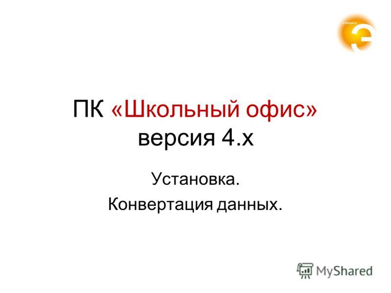 ПК «Школьный офис» версия 4.x Установка. Конвертация данных.