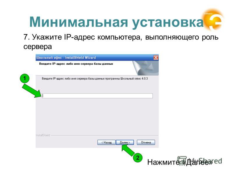 Минимальная установка 7. Укажите IP-адрес компьютера, выполняющего роль сервера Нажмите «Далее» 1 2