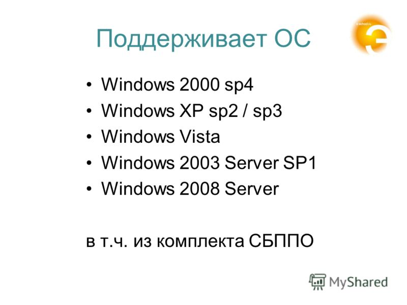 Поддерживает ОС Windows 2000 sp4 Windows XP sp2 / sp3 Windows Vista Windows 2003 Server SP1 Windows 2008 Server в т.ч. из комплекта СБППО