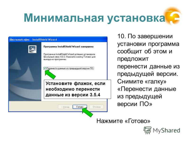 Минимальная установка 10. По завершении установки программа сообщит об этом и предложит перенести данные из предыдущей версии. Снимите «галку» «Перенести данные из предыдущей версии ПО» Установите флажок, если необходимо перенести данные из версии 3.