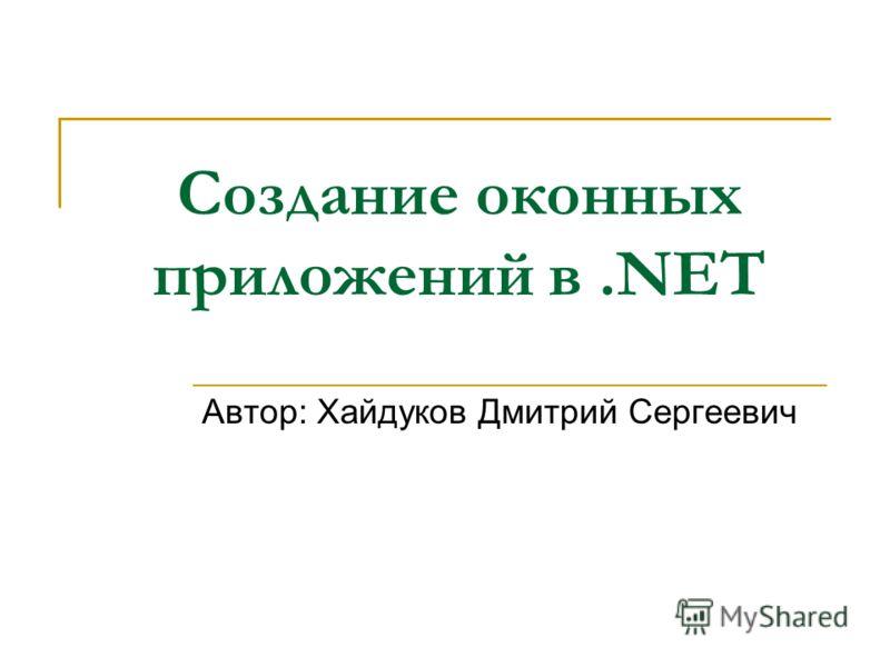 Создание оконных приложений в.NET Автор: Хайдуков Дмитрий Сергеевич