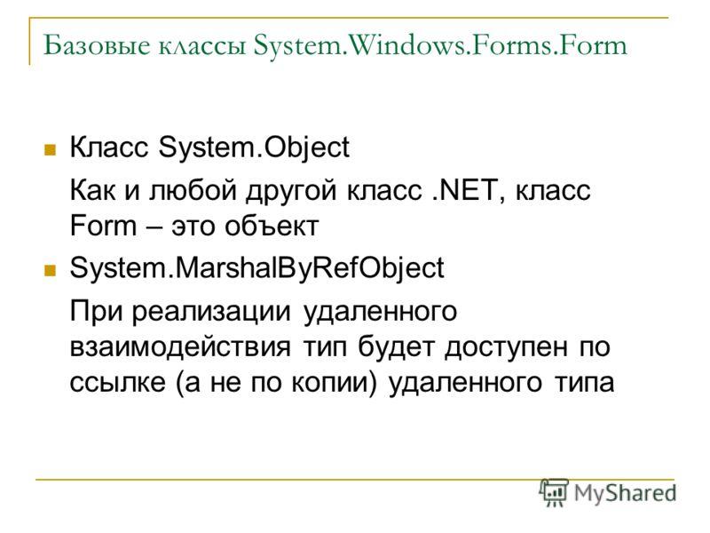 Базовые классы System.Windows.Forms.Form Класс System.Object Как и любой другой класс.NET, класс Form – это объект System.MarshalByRefObject При реализации удаленного взаимодействия тип будет доступен по ссылке (а не по копии) удаленного типа