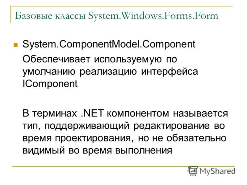 Базовые классы System.Windows.Forms.Form System.ComponentModel.Component Обеспечивает используемую по умолчанию реализацию интерфейса IComponent В терминах.NET компонентом называется тип, поддерживающий редактирование во время проектирования, но не о
