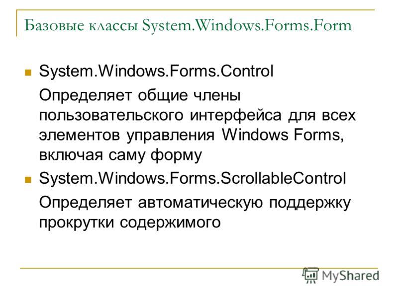 Базовые классы System.Windows.Forms.Form System.Windows.Forms.Control Определяет общие члены пользовательского интерфейса для всех элементов управления Windows Forms, включая саму форму System.Windows.Forms.ScrollableControl Определяет автоматическую