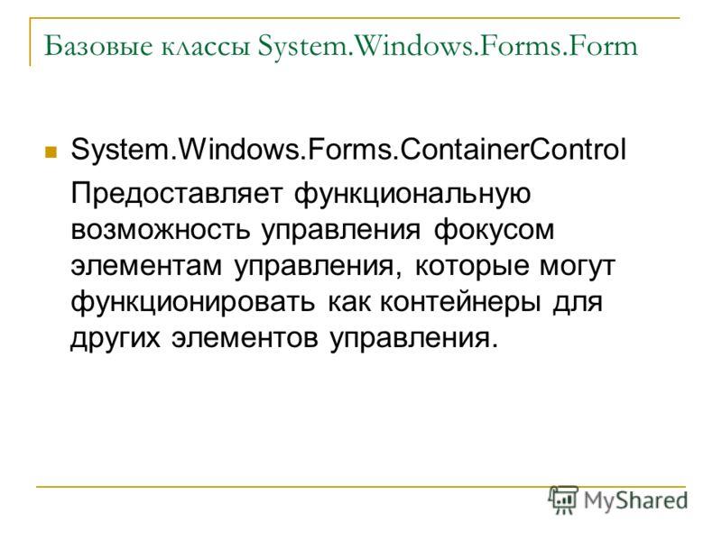 Базовые классы System.Windows.Forms.Form System.Windows.Forms.ContainerControl Предоставляет функциональную возможность управления фокусом элементам управления, которые могут функционировать как контейнеры для других элементов управления.