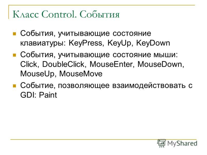 Класс Control. События События, учитывающие состояние клавиатуры: KeyPress, KeyUp, KeyDown События, учитывающие состояние мыши: Click, DoubleClick, MouseEnter, MouseDown, MouseUp, MouseMove Событие, позволяющее взаимодействовать с GDI: Paint