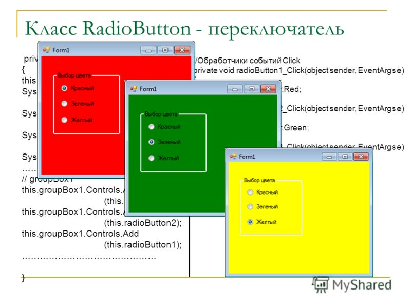 Класс RadioButton - переключатель private void InitializeComponent() { this.groupBox1 = new System.Windows.Forms.GroupBox(); this.radioButton1 = new System.Windows.Forms.RadioButton(); this.radioButton2 = new System.Windows.Forms.RadioButton(); this.
