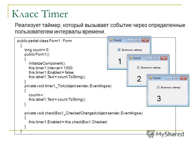 Класс Timer Реализует таймер, который вызывает событие через определенные пользователем интервалы времени. public partial class Form1 : Form { long count = 0; public Form1() { InitializeComponent(); this.timer1.Interval = 1000; this.timer1.Enabled =
