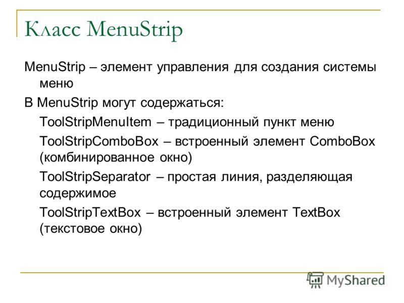 Класс MenuStrip MenuStrip – элемент управления для создания системы меню В MenuStrip могут содержаться: ToolStripMenuItem – традиционный пункт меню ToolStripComboBox – встроенный элемент ComboBox (комбинированное окно) ToolStripSeparator – простая ли