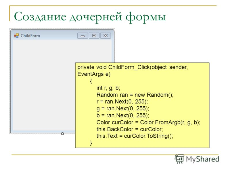 Создание дочерней формы private void ChildForm_Click(object sender, EventArgs e) { int r, g, b; Random ran = new Random(); r = ran.Next(0, 255); g = ran.Next(0, 255); b = ran.Next(0, 255); Color curColor = Color.FromArgb(r, g, b); this.BackColor = cu