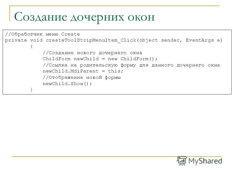 Создание дочерних окон //Обработчик меню Create private void createToolStripMenuItem_Click(object sender, EventArgs e) { //Создание нового дочернего окна ChildForm newChild = new ChildForm(); //Ссылка на родительскую форму для данного дочернего окна