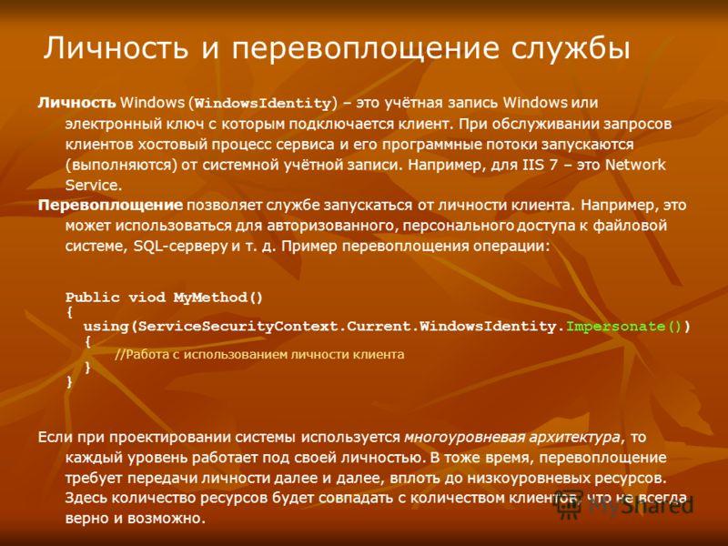 Личность и перевоплощение службы Личность Windows ( WindowsIdentity ) – это учётная запись Windows или электронный ключ с которым подключается клиент. При обслуживании запросов клиентов хостовый процесс сервиса и его программные потоки запускаются (в