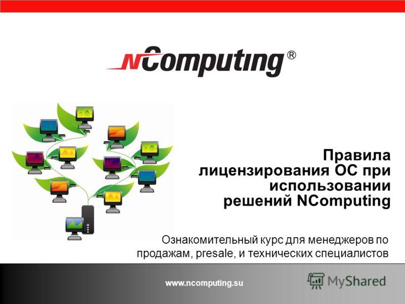 www.ncomputing.su Правила лицензирования ОС при использовании решений NComputing Ознакомительный курс для менеджеров по продажам, presale, и технических специалистов