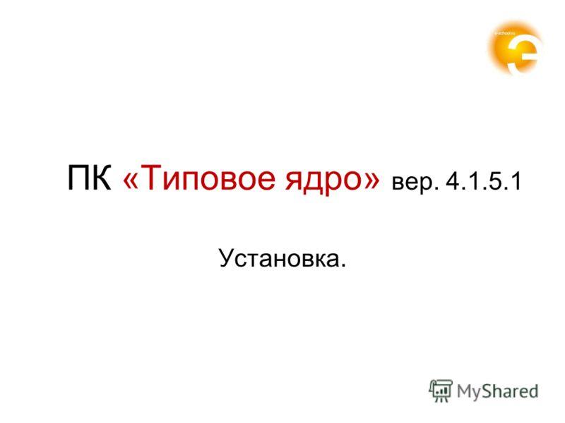 ПК «Типовое ядро» вер. 4.1.5.1 Установка.