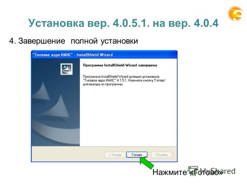 Установка вер. 4.0.5.1. на вер. 4.0.4 4. Завершение полной установки Нажмите «Готово»