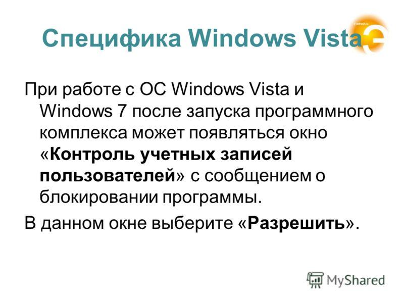 Специфика Windows Vista При работе с ОС Windows Vista и Windows 7 после запуска программного комплекса может появляться окно «Контроль учетных записей пользователей» с сообщением о блокировании программы. В данном окне выберите «Разрешить».