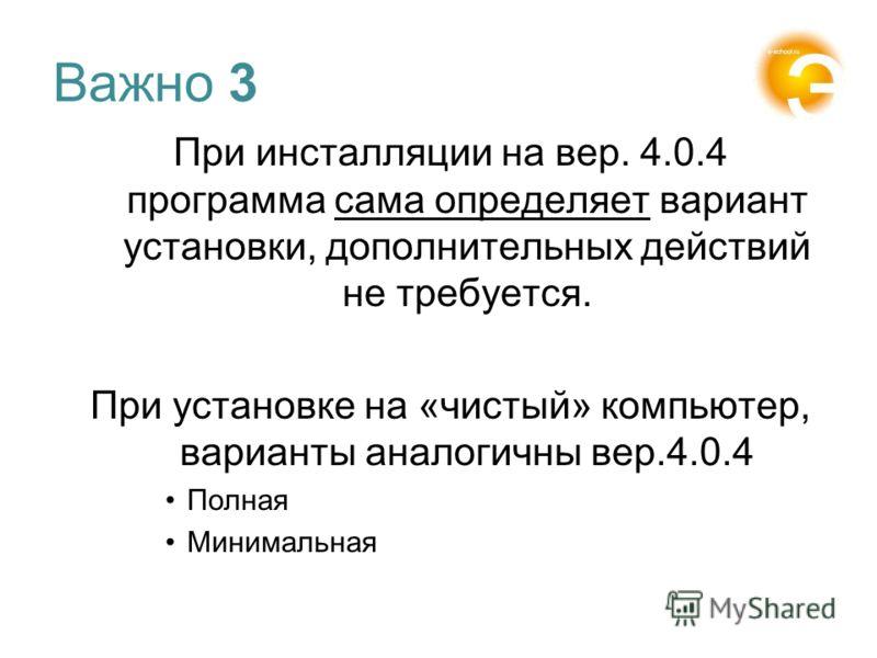 Важно 3 При инсталляции на вер. 4.0.4 программа сама определяет вариант установки, дополнительных действий не требуется. При установке на «чистый» компьютер, варианты аналогичны вер.4.0.4 Полная Минимальная