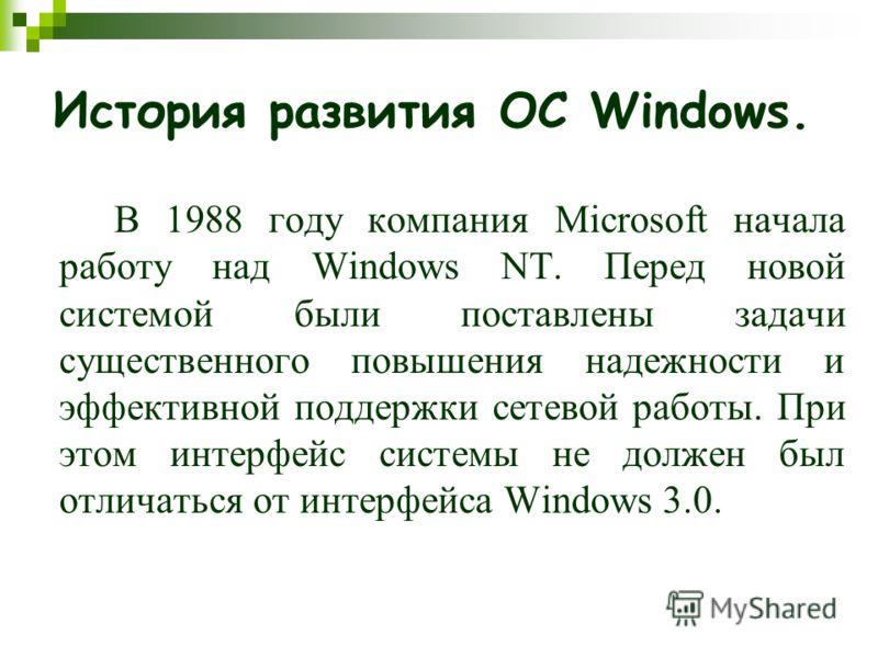 История развития ОС Windows. В 1988 году компания Microsoft начала работу над Windows NT. Перед новой системой были поставлены задачи существенного повышения надежности и эффективной поддержки сетевой работы. При этом интерфейс системы не должен был
