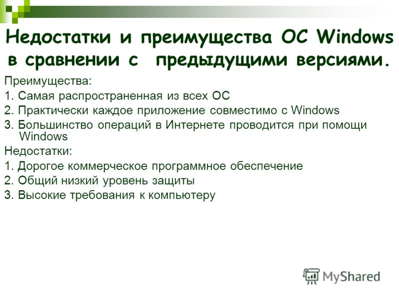Недостатки и преимущества ОС Windows в сравнении с предыдущими версиями. Преимущества: 1. Самая распространенная из всех ОС 2. Практически каждое приложение совместимо с Windows 3. Большинство операций в Интернете проводится при помощи Windows Недост