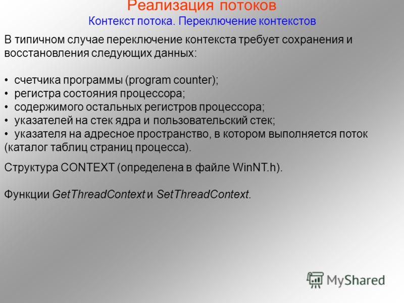 Реализация потоков Контекст потока. Переключение контекстов В типичном случае переключение контекста требует сохранения и восстановления следующих данных: счетчика программы (program counter); регистра состояния процессора; содержимого остальных реги