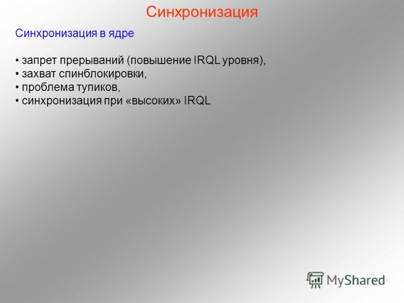 Синхронизация Синхронизация в ядре запрет прерываний (повышение IRQL уровня), захват спинблокировки, проблема тупиков, синхронизация при «высоких» IRQL