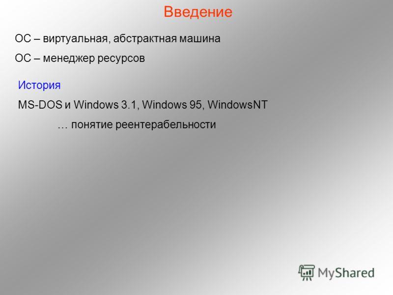 Введение История MS-DOS и Windows 3.1, Windows 95, WindowsNT … понятие реентерабельности ОС – виртуальная, абстрактная машина ОС – менеджер ресурсов