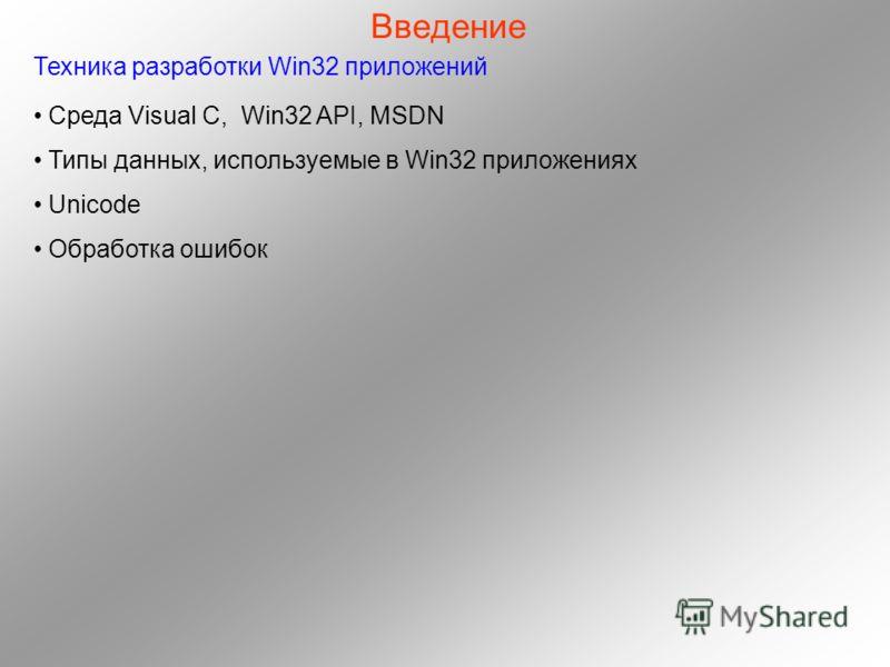 Введение Техника разработки Win32 приложений Среда Visual C, Win32 API, MSDN Типы данных, используемые в Win32 приложениях Unicode Обработка ошибок