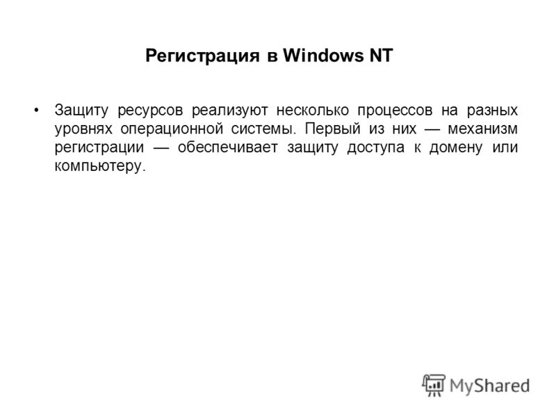 Регистрация в Windows NT Защиту ресурсов реализуют несколько процессов на разных уровнях операционной системы. Первый из них механизм регистрации обеспечивает защиту доступа к домену или компьютеру.