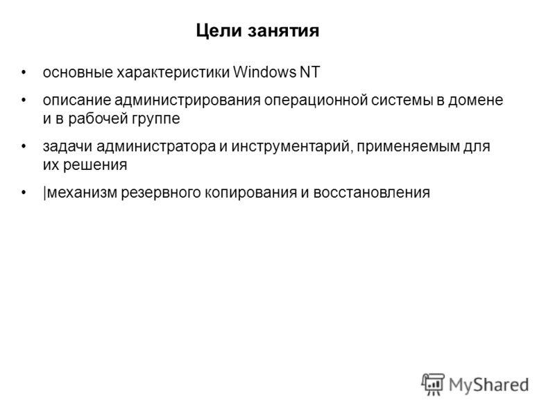 Цели занятия основные характеристики Windows NT описание администрирования операционной системы в домене и в рабочей группе задачи администратора и инструментарий, применяемым для их решения |механизм резервного копирования и восстановления