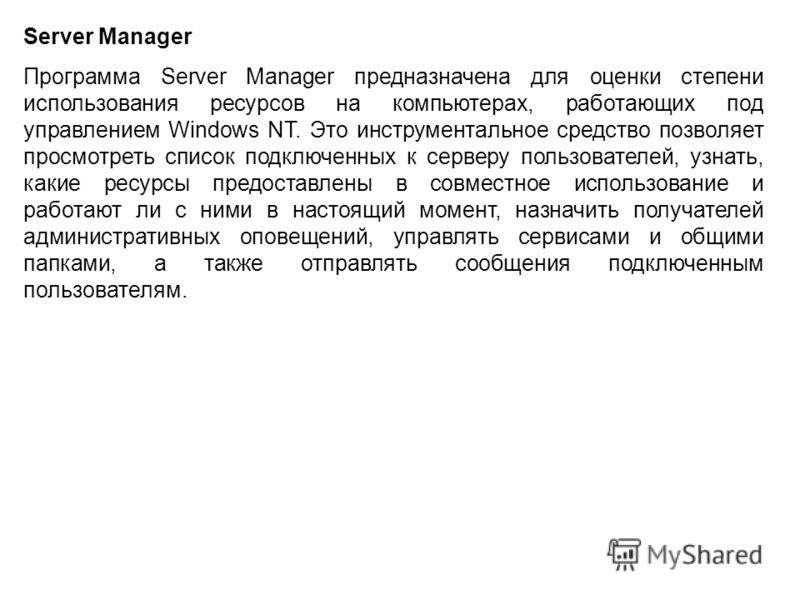 Server Manager Программа Server Manager предназначена для оценки степени использования ресурсов на компьютерах, работающих под управлением Windows NT. Это инструментальное средство позволяет просмотреть список подключенных к серверу пользователей, уз