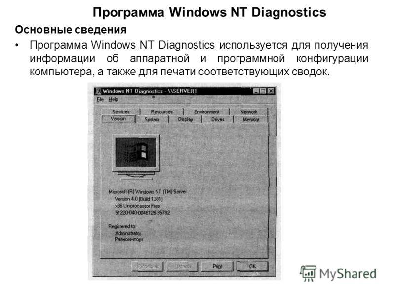 Основные сведения Программа Windows NT Diagnostics используется для получения информации об аппаратной и программной конфигурации компьютера, а также для печати соответствующих сводок. Программа Windows NT Diagnostics