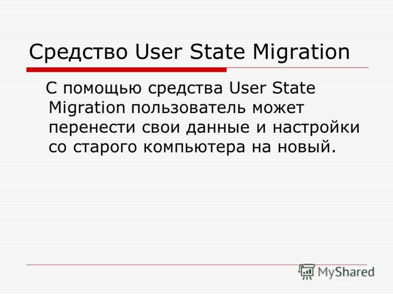 Средство User State Migration С помощью средства User State Migration пользователь может перенести свои данные и настройки со старого компьютера на новый.