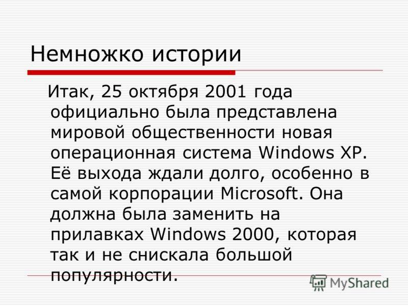 Немножко истории Итак, 25 октября 2001 года официально была представлена мировой общественности новая операционная система Windows XP. Её выхода ждали долго, особенно в самой корпорации Microsoft. Она должна была заменить на прилавках Windows 2000, к