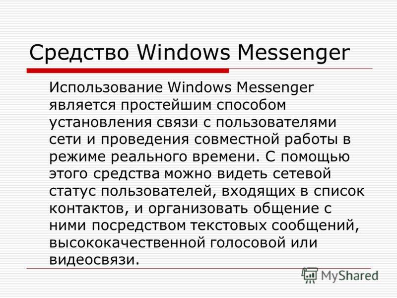 Средство Windows Messenger Использование Windows Messenger является простейшим способом установления связи с пользователями сети и проведения совместной работы в режиме реального времени. С помощью этого средства можно видеть сетевой статус пользоват