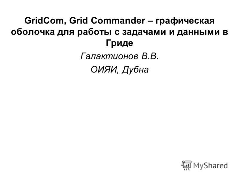 GridCom, Grid Commander – графическая оболочка для работы с задачами и данными в Гриде Галактионов В.В. ОИЯИ, Дубна