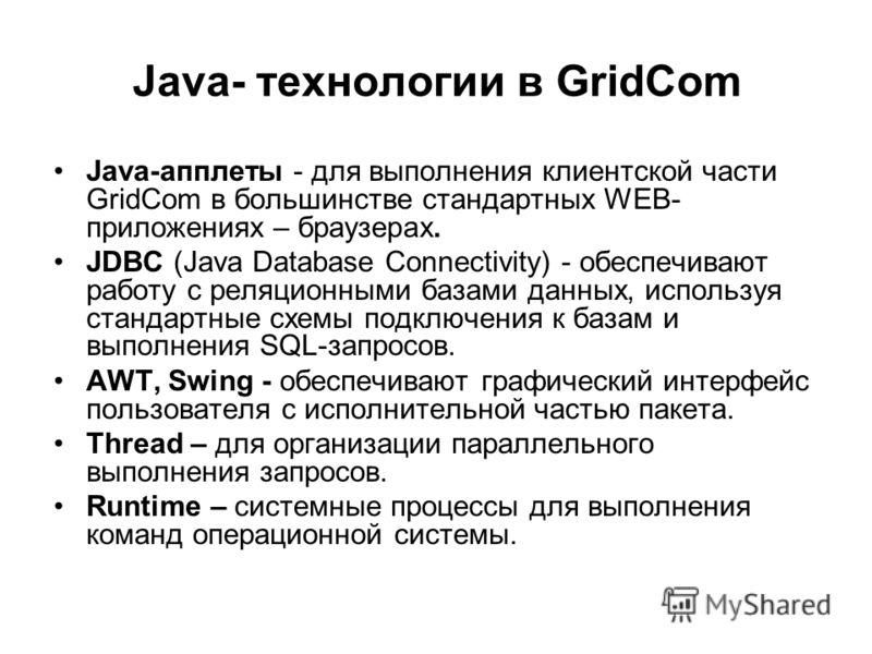 Java-апплеты - для выполнения клиентской части GridCom в большинстве стандартных WEB- приложениях – браузерах. JDBC (Java Database Connectivity) - обеспечивают работу с реляционными базами данных, используя стандартные схемы подключения к базам и вып